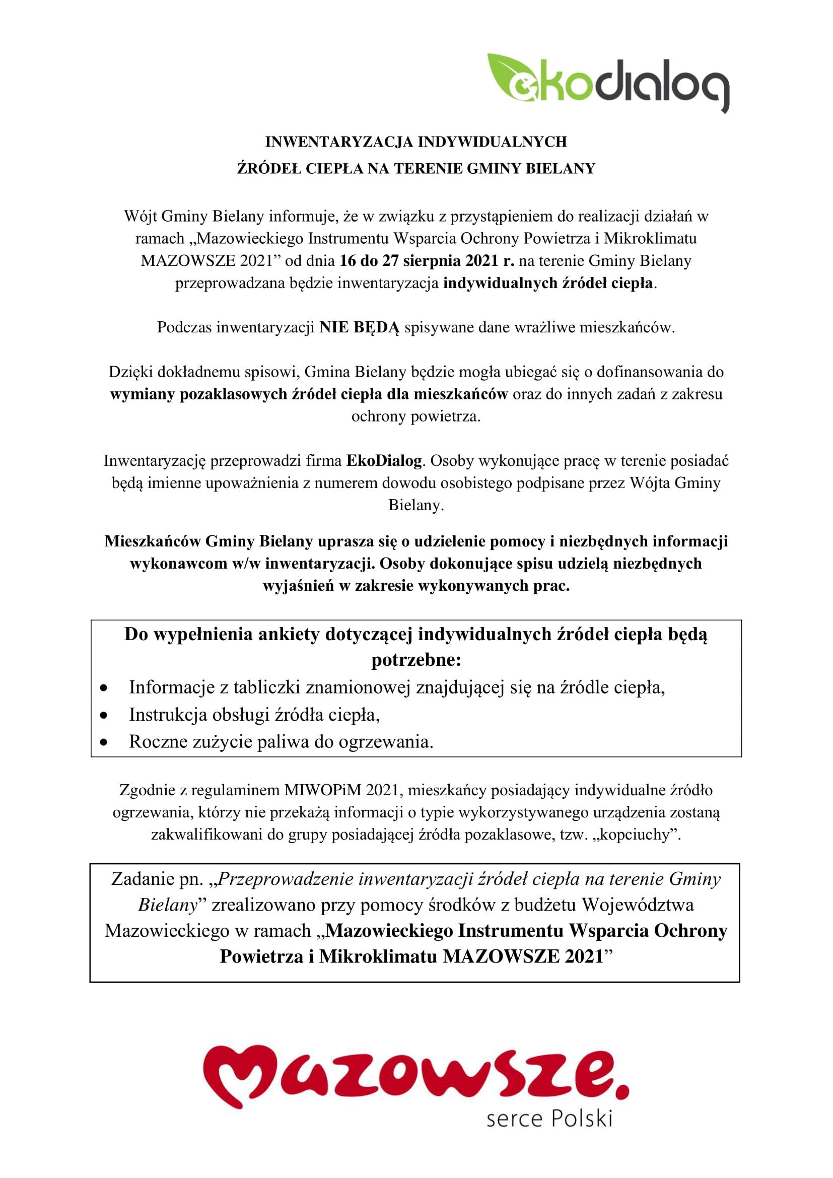 """Na górze, po prawej stronie znajduje się zielono-szare logo ekodialog, poniżej tekst: INWENTARYZACJA INDYWIDUALNYCH  ŹRÓDEŁ CIEPŁA NA TERENIE GMINY BIELANY  Wójt Gminy Bielany informuje, że w związku z przystąpieniem do realizacji działań w ramach """"Mazowieckiego Instrumentu Wsparcia Ochrony Powietrza i Mikroklimatu MAZOWSZE 2021"""" od dnia 16 do 27 sierpnia 2021 r. na terenie Gminy Bielany przeprowadzana będzie inwentaryzacja indywidualnych źródeł ciepła.   Podczas inwentaryzacji NIE BĘDĄ spisywane dane wrażliwe mieszkańców.  Dzięki dokładnemu spisowi, Gmina Bielany będzie mogła ubiegać się o dofinansowania do wymiany pozaklasowych źródeł ciepła dla mieszkańców oraz do innych zadań z zakresu ochrony powietrza.  Inwentaryzację przeprowadzi firma EkoDialog. Osoby wykonujące pracę w terenie posiadać będą imienne upoważnienia z numerem dowodu osobistego podpisane przez Wójta Gminy Bielany.  Mieszkańców Gminy Bielany uprasza się o udzielenie pomocy i niezbędnych informacji wykonawcom w/w inwentaryzacji. Osoby dokonujące spisu udzielą niezbędnych wyjaśnień w zakresie wykonywanych prac.  Do wypełnienia ankiety dotyczącej indywidualnych źródeł ciepła będą potrzebne: •Informacje z tabliczki znamionowej znajdującej się na źródle ciepła, •Instrukcja obsługi źródła ciepła, •Roczne zużycie paliwa do ogrzewania.  Zgodnie z regulaminem MIWOPiM 2021, mieszkańcy posiadający indywidualne źródło ogrzewania, którzy nie przekażą informacji o typie wykorzystywanego urządzenia zostaną zakwalifikowani do grupy posiadającej źródła pozaklasowe, tzw. """"kopciuchy"""".  Zadanie pn. """"Przeprowadzenie inwentaryzacji źródeł ciepła na terenie Gminy Bielany"""" zrealizowano przy pomocy środków z budżetu Województwa Mazowieckiego w ramach """"Mazowieckiego Instrumentu Wsparcia Ochrony Powietrza i Mikroklimatu MAZOWSZE 2021"""". Na dole strony czerwone logo mazowsze"""