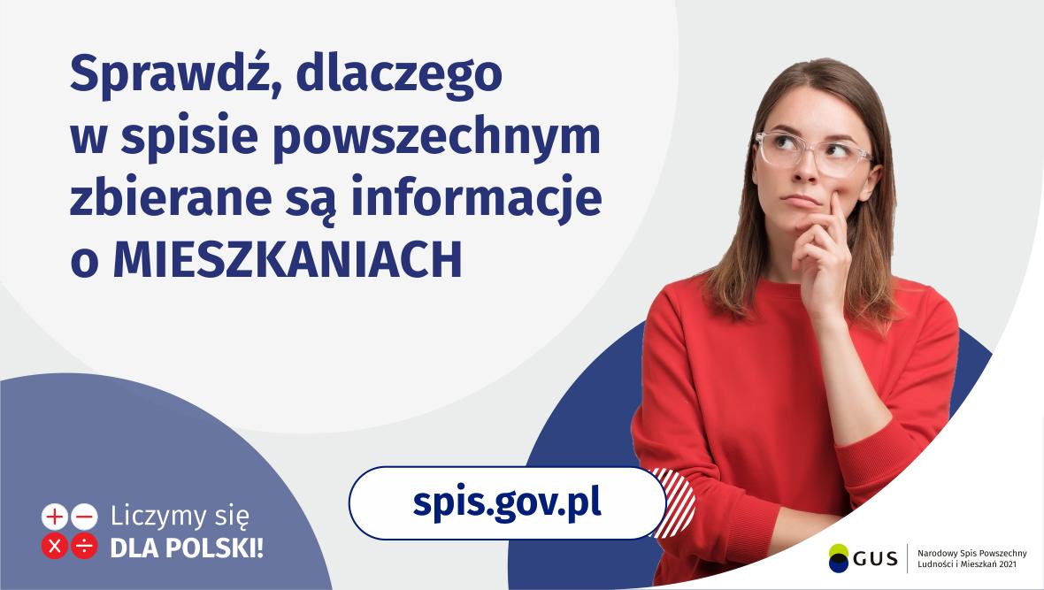 Grafika – Dlaczego spisywane są mieszkania Na grafice jest napis: Sprawdź, dlaczego w spisie powszechnym zbierane są informacje o mieszkaniach. Po prawej stronie widać kobietę z zaciekawioną miną. Na dole grafiki są cztery małe koła ze znakami dodawania, odejmowania, mnożenia i dzielenia, obok nich napis: Liczymy się dla Polski! Pośrodku jest adres strony internetowej: spis.gov.pl. W prawym dolnym rogu jest logotyp spisu: dwa nachodzące na siebie pionowo koła, GUS, pionowa kreska, Narodowy Spis Powszechny Ludności i Mieszkań 2021.