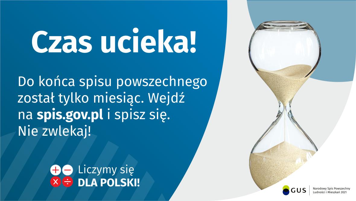 Grafika – Do końca spisu został tylko miesiąc! Na grafice jest napis: Do końca spisu powszechnego został tylko miesiąc. Wejdź na spis.gov.pl i spisz się. Nie zwlekaj! Poniżej umieszczone są cztery małe koła ze znakami dodawania, odejmowania, mnożenia i dzielenia, obok nich napis: Liczymy się dla Polski! Po prawej stronie grafiki widać klepsydrę z przesypującym się piaskiem. Poniżej jest logotyp spisu: dwa nachodzące na siebie pionowo koła, GUS, pionowa kreska, Narodowy Spis Powszechny Ludności i Mieszkań 2021.