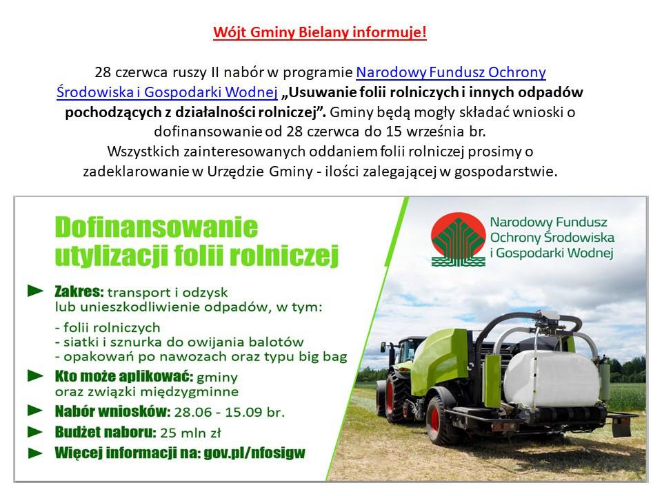 """Na górze strony jest napisane: Wójt Gminy Bielany informuje! 28 czerwca ruszy II nabór w programie Narodowy Fundusz Ochrony Środowiska i Gospodarki Wodnej """"Usuwanie folii rolniczych i innych odpadów pochodzących z działalności rolniczej"""". Gminy będą mogły składać wnioski o dofinansowanie od 28 czerwca do 15 września br.  Wszystkich zainteresowanych oddaniem folii rolniczej prosimy o zadeklarowanie w Urzędzie Gminy - ilości zalegającej w gospodarstwie. Poniżej po prawej stronie znajduje się logo NFOŚiGW oraz zdjęcie sprzętu rolniczego, po lewej stronie opisany jest zakres utylizacji folii rolniczej."""