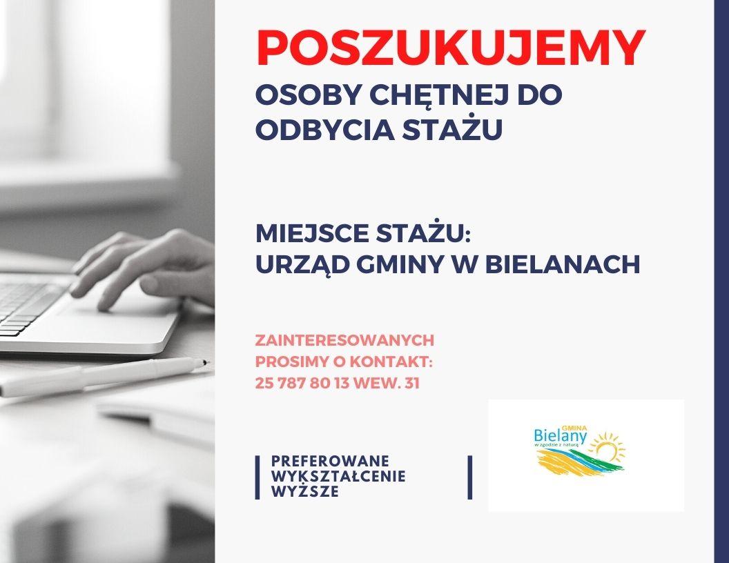 Po lewej stronie grafiki jest zdjęcie laptopa oraz ręki, która go obsługuje, po prawej stronie  jest napis: poszukujemy osoby chętnej do odbycia stażu, niżej: miejsce stażu urząd gminy w Bielanach, następnie: prosimy o kontakt nr tel. 25 787 80 13 wew. 25 oraz informacja, że preferowane jest wykształcenie wyższe, po prawej stronie logo gminy Bielany zawierające słońce oraz trzy pasy w kolorach żółtym, niebieskim i zielonym